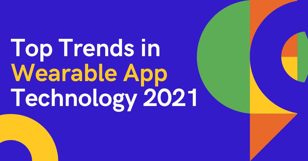 Top Trends in Wearable App Technology 2021