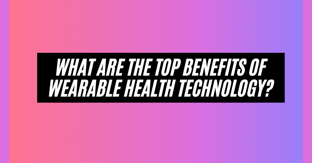 What are the Top Benefits of Wearable Health Technology