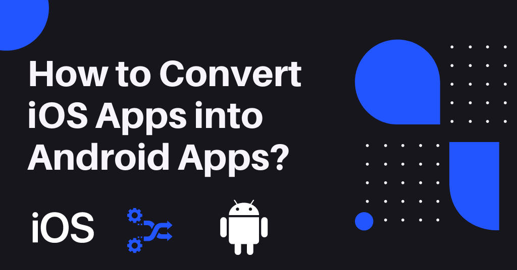 How to Convert iOS Apps into Android Apps