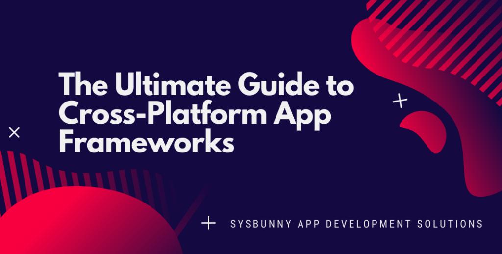 The Ultimate Guide to Cross-Platform App Frameworks